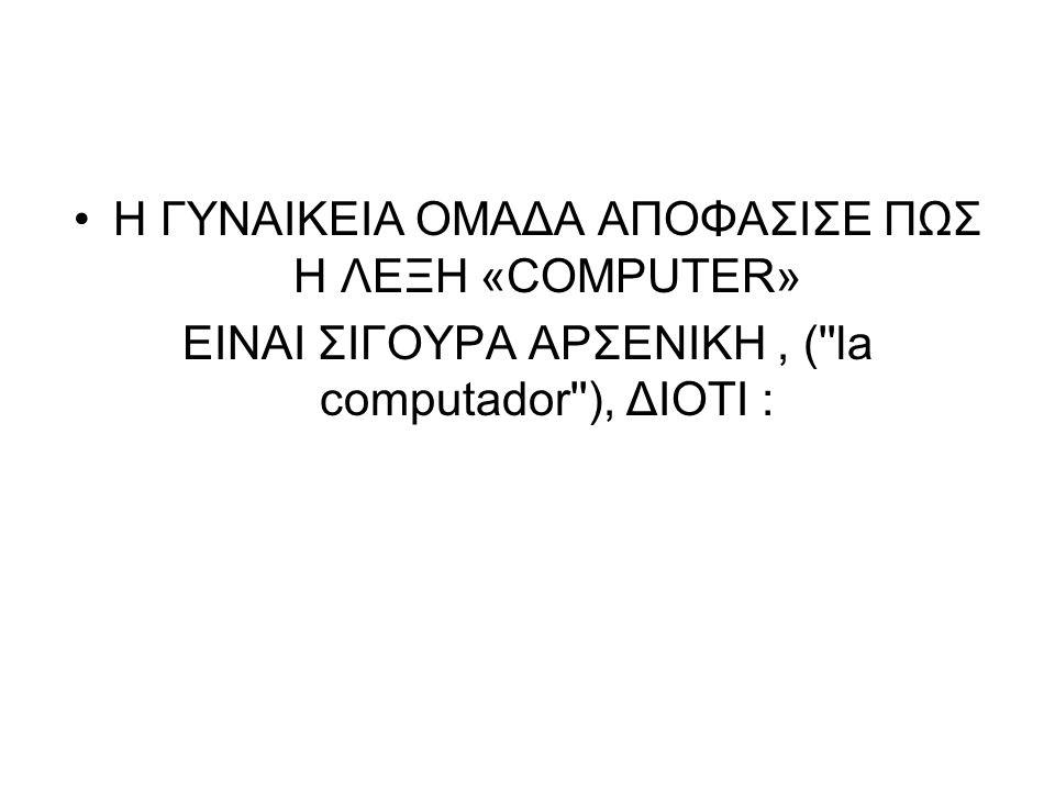 Η ΓΥΝΑΙΚΕΙΑ ΟΜΑΔΑ ΑΠΟΦΑΣΙΣΕ ΠΩΣ Η ΛΕΞΗ «COMPUTER» ΕIΝΑΙ ΣΙΓΟΥΡΑ ΑΡΣΕΝΙΚΗ, (''la computador''), ΔΙΟΤΙ :