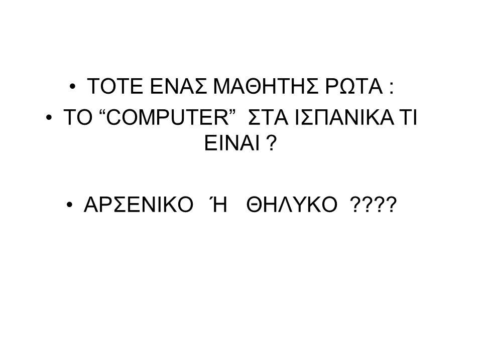 """ΤΟΤΕ ΕΝΑΣ ΜΑΘΗΤΗΣ ΡΩΤΑ : ΤΟ """"COMPUTER"""" ΣΤΑ ΙΣΠΑΝΙΚΑ ΤΙ ΕΙΝΑΙ ? ΑΡΣΕΝΙΚΟ Ή ΘΗΛΥΚΟ ????"""