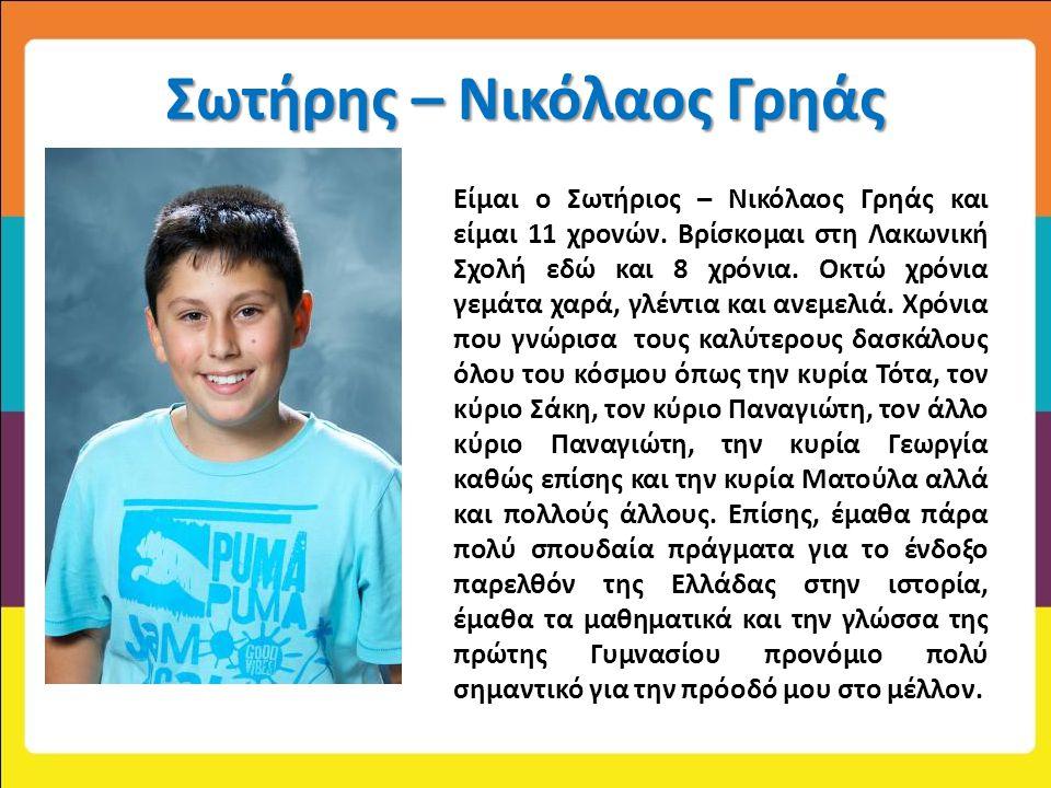 Σωτήρης – Νικόλαος Γρηάς Είμαι ο Σωτήριος – Νικόλαος Γρηάς και είμαι 11 χρονών. Βρίσκομαι στη Λακωνική Σχολή εδώ και 8 χρόνια. Οκτώ χρόνια γεμάτα χαρά