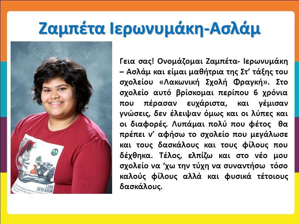Ζαμπέτα Ιερωνυμάκη-Ασλάμ Ονομάζομαι Γεια σας! Ονομάζομαι Ζαμπέτα- Ιερωνυμάκη – Ασλάμ και είμαι μαθήτρια της Στ' τάξης του σχολείου «Λακωνική Σχολή Φρα
