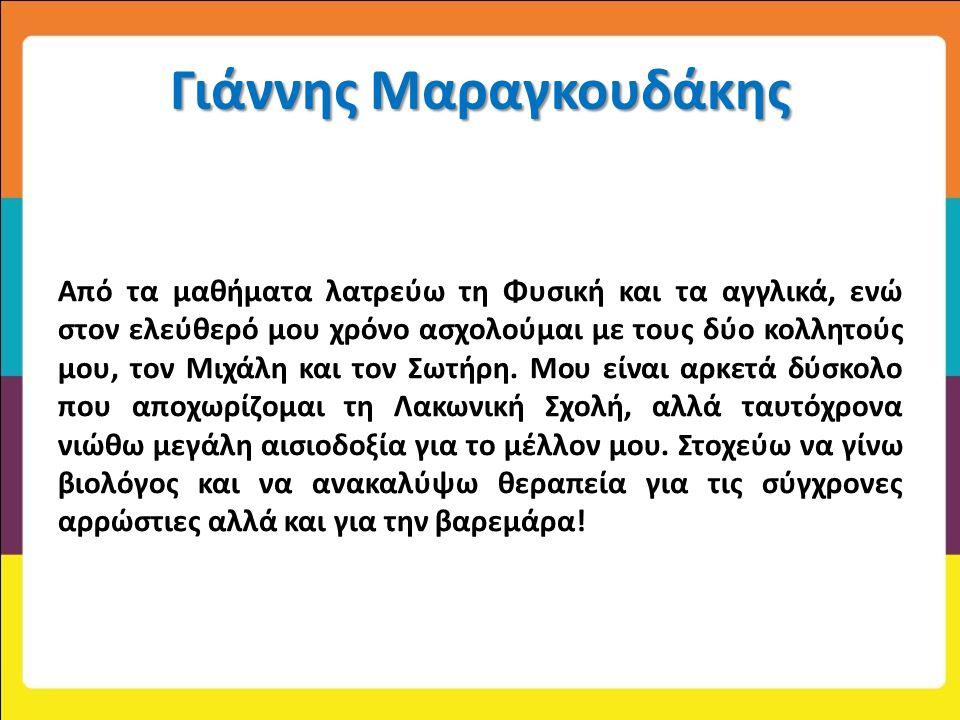 Γιάννης Μαραγκουδάκης Από τα μαθήματα λατρεύω τη Φυσική και τα αγγλικά, ενώ στον ελεύθερό μου χρόνο ασχολούμαι με τους δύο κολλητούς μου, τον Μιχάλη κ