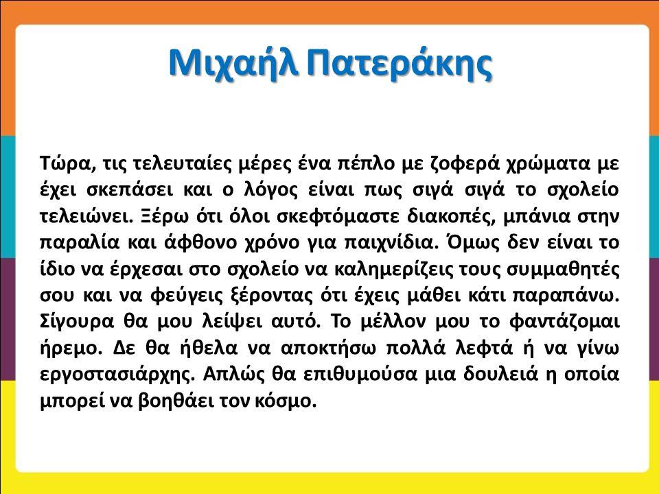 Μιχαήλ Πατεράκης Τώρα, τις τελευταίες μέρες ένα πέπλο με ζοφερά χρώματα με έχει σκεπάσει και ο λόγος είναι πως σιγά σιγά το σχολείο τελειώνει. Ξέρω ότ