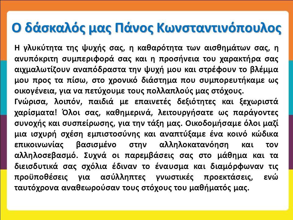 Ο δάσκαλός μας Πάνος Κωνσταντινόπουλος Η γλυκύτητα της ψυχής σας, η καθαρότητα των αισθημάτων σας, η ανυπόκριτη συμπεριφορά σας και η προσήνεια του χα