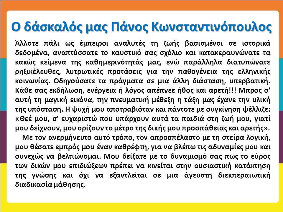 Ο δάσκαλός μας Πάνος Κωνσταντινόπουλος Άλλοτε πάλι ως έμπειροι αναλυτές τη ζωής βασισμένοι σε ιστορικά δεδομένα, αναπτύσσατε το καυστικό σας σχόλιο κα