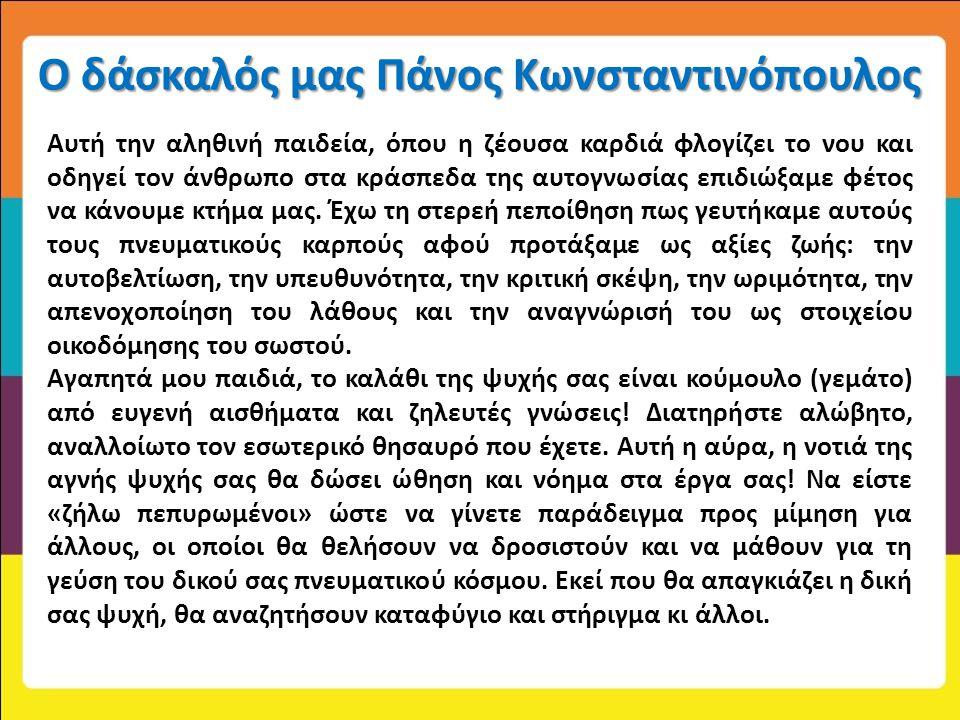 Ο δάσκαλός μας Πάνος Κωνσταντινόπουλος Αυτή την αληθινή παιδεία, όπου η ζέουσα καρδιά φλογίζει το νου και οδηγεί τον άνθρωπο στα κράσπεδα της αυτογνωσ