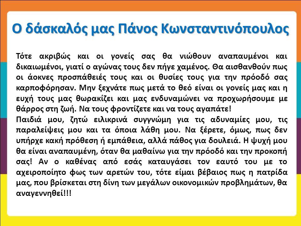 Ο δάσκαλός μας Πάνος Κωνσταντινόπουλος Τότε ακριβώς και οι γονείς σας θα νιώθουν αναπαυμένοι και δικαιωμένοι, γιατί ο αγώνας τους δεν πήγε χαμένος. Θα