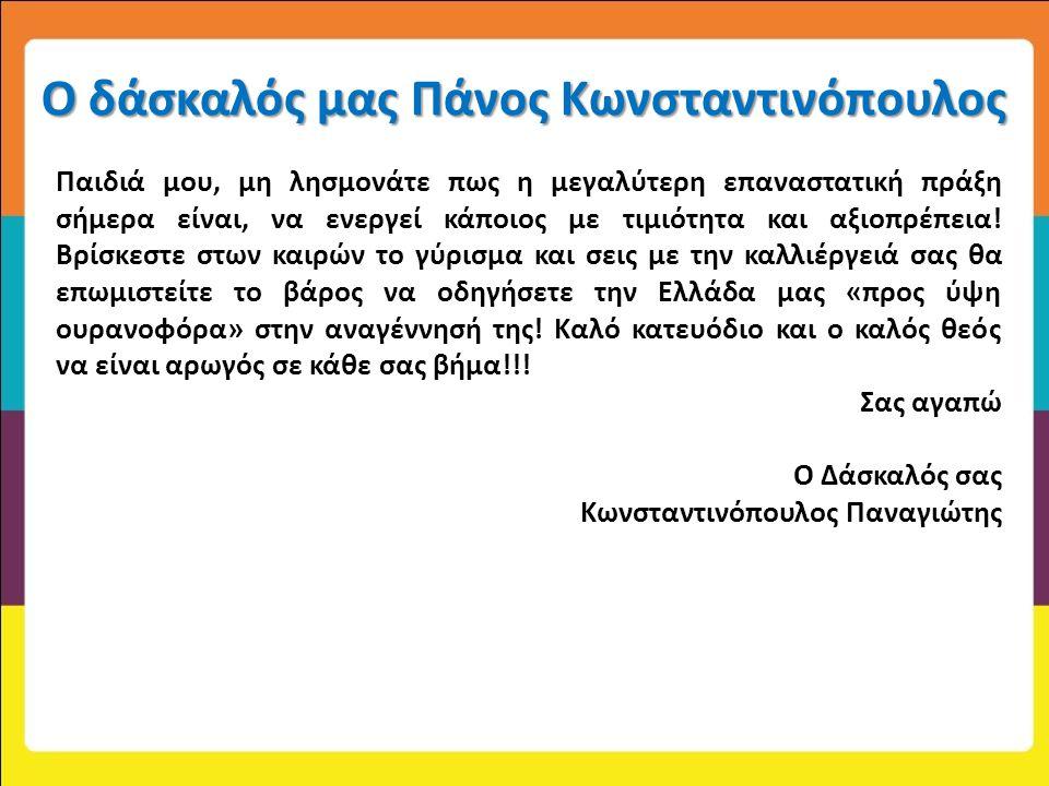 Ο δάσκαλός μας Πάνος Κωνσταντινόπουλος Παιδιά μου, μη λησμονάτε πως η μεγαλύτερη επαναστατική πράξη σήμερα είναι, να ενεργεί κάποιος με τιμιότητα και