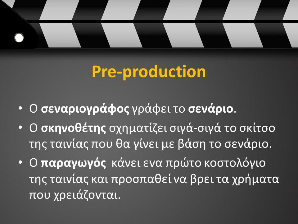 Pre-production Ο σεναριογράφος γράφει το σενάριο. Ο σκηνοθέτης σχηματίζει σιγά-σιγά το σκίτσο της ταινίας που θα γίνει με βάση το σενάριο. Ο παραγωγός