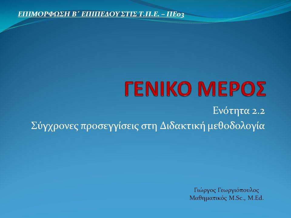 Ενότητα 2.2 Σύγχρονες προσεγγίσεις στη Διδακτική μεθοδολογία ΕΠΙΜΟΡΦΩΣΗ Β΄ ΕΠΙΠΕΔΟΥ ΣΤΙΣ Τ.Π.Ε. – ΠΕ03 Γιώργος Γεωργιόπουλος Μαθηματικός M.Sc., M.Ed.