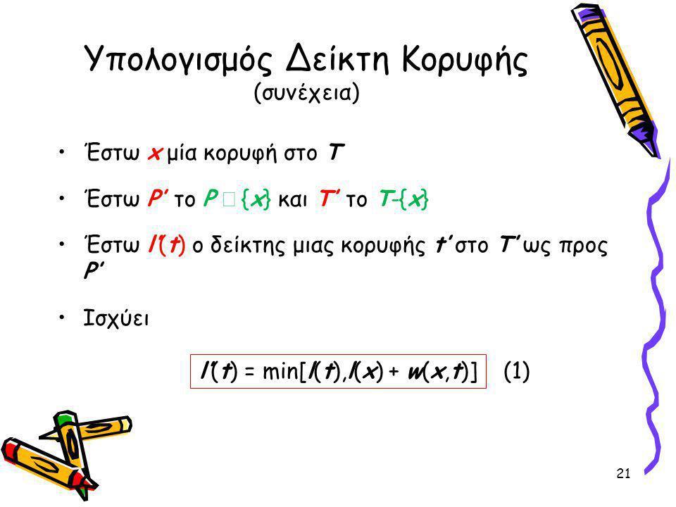 Υπολογισμός Δείκτη Κορυφής (συνέχεια) Έστω x μία κορυφή στο Τ Έστω P' το P  {x} και Τ' το T-{x} Έστω l'(t) o δείκτης μιας κορυφής t' στο Τ' ως προς P' Ισχύει 21 l'(t) = min[l(t),l(x) + w(x,t)] (1)