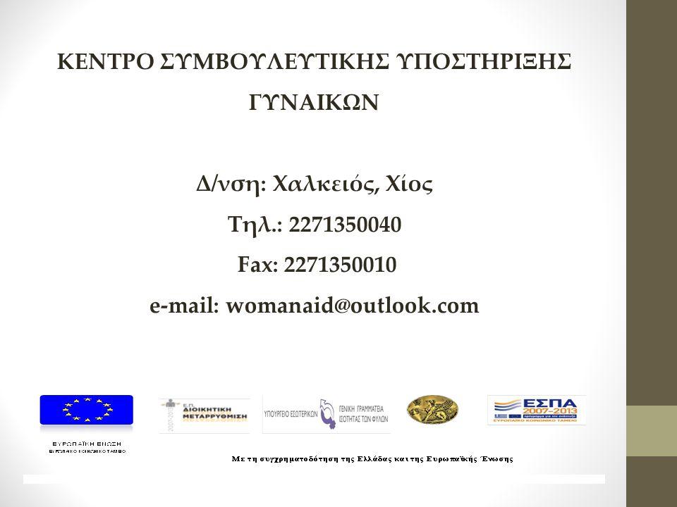 ΚΕΝΤΡΟ ΣΥΜΒΟΥΛΕΥΤΙΚΗΣ ΥΠΟΣΤΗΡΙΞΗΣ ΓΥΝΑΙΚΩΝ Δ/νση: Χαλκειός, Χίος Τηλ.: 2271350040 Fax: 2271350010 e-mail: womanaid@outlook.com