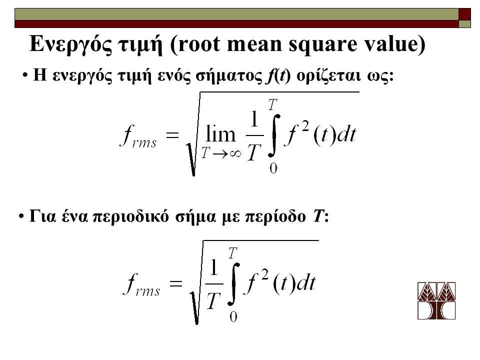 Ενεργός τιμή (root mean square value) Η ενεργός τιμή ενός σήματος f(t) ορίζεται ως: Για ένα περιοδικό σήμα με περίοδο T: