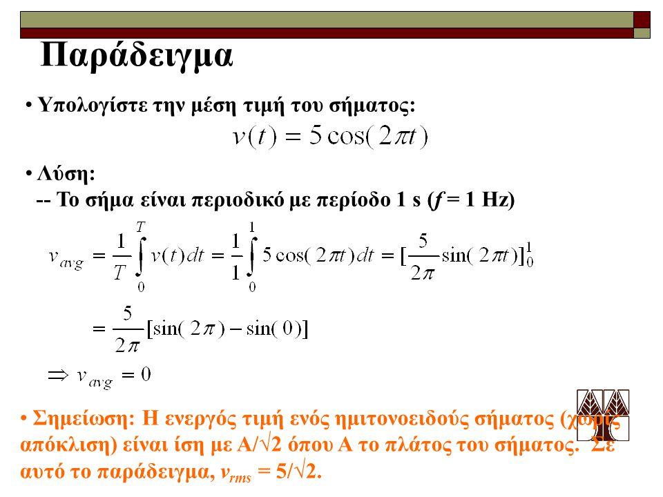 Παράδειγμα Υπολογίστε την μέση τιμή του σήματος: Λύση: -- Το σήμα είναι περιοδικό με περίοδο 1 s (f = 1 Hz) Σημείωση: Η ενεργός τιμή ενός ημιτονοειδού