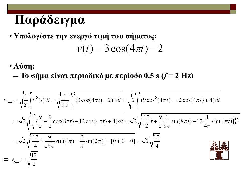 Παράδειγμα Υπολογίστε την ενεργό τιμή του σήματος: Λύση: -- Το σήμα είναι περιοδικό με περίοδο 0.5 s (f = 2 Hz)