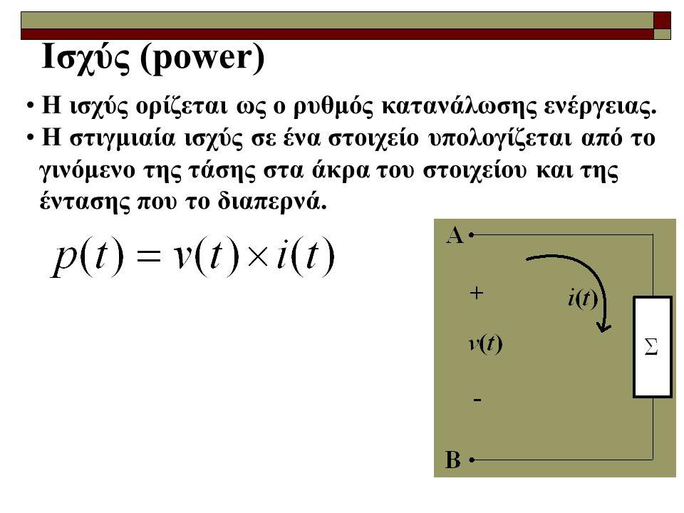 Ισχύς (power) Η ισχύς ορίζεται ως ο ρυθμός κατανάλωσης ενέργειας. Η στιγμιαία ισχύς σε ένα στοιχείο υπολογίζεται από το γινόμενο της τάσης στα άκρα το