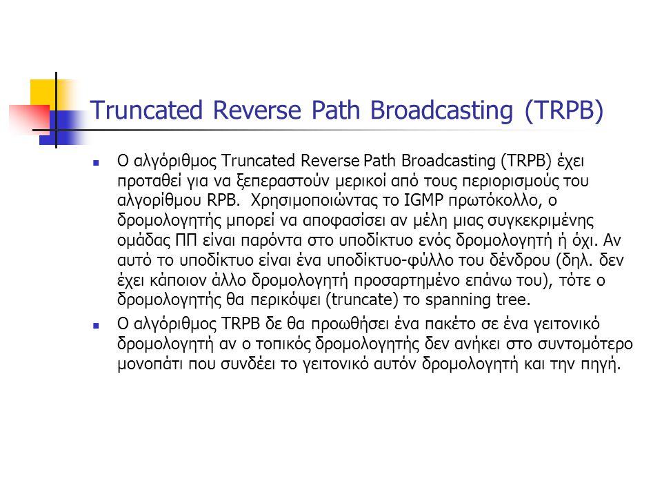 Truncated Reverse Path Broadcasting (TRPB) O αλγόριθμος Truncated Reverse Path Broadcasting (TRPB) έχει προταθεί για να ξεπεραστούν μερικοί από τους περιορισμούς του αλγορίθμου RPB.