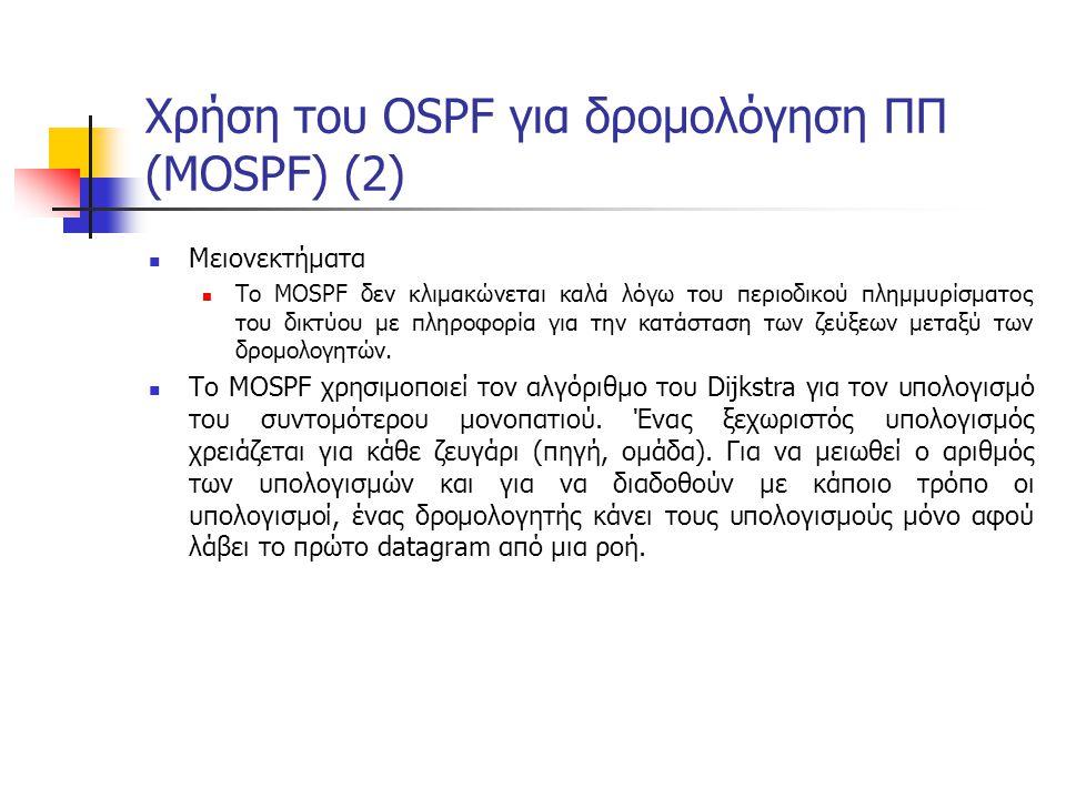 Χρήση του OSPF για δρομολόγηση ΠΠ (MOSPF) (2) Μειονεκτήματα Το MOSPF δεν κλιμακώνεται καλά λόγω του περιοδικού πλημμυρίσματος του δικτύου με πληροφορία για την κατάσταση των ζεύξεων μεταξύ των δρομολογητών.