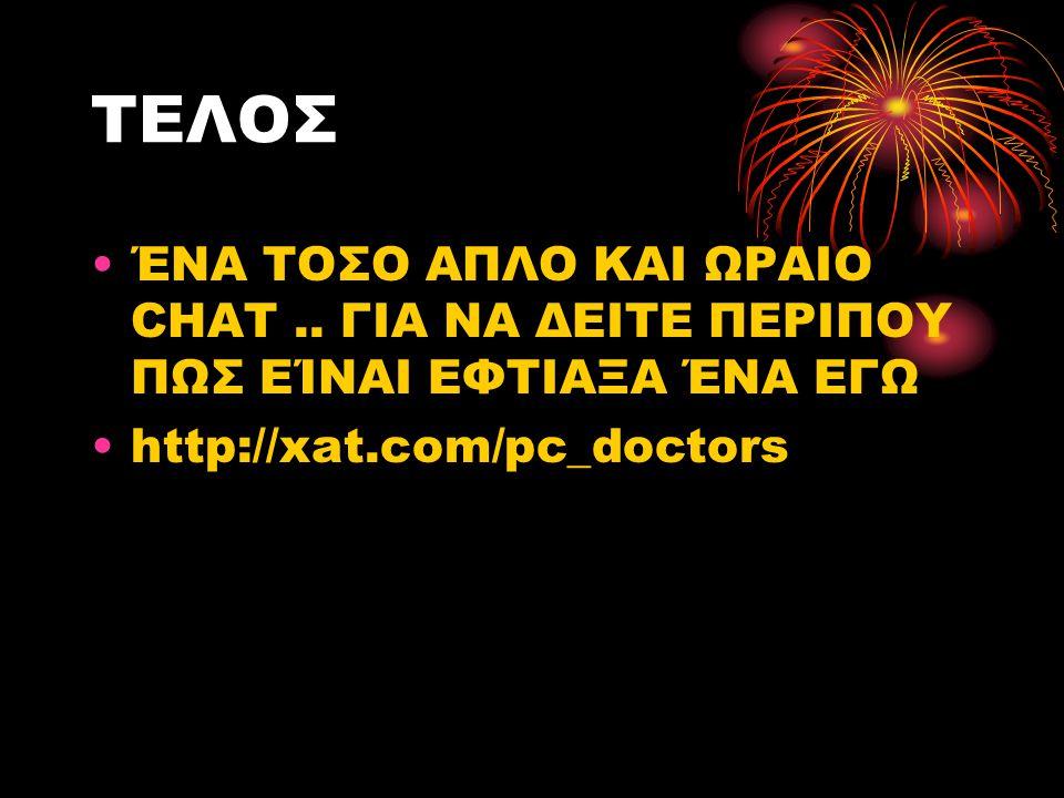 ΤΕΛΟΣ ΈΝΑ ΤΟΣΟ ΑΠΛΟ ΚΑΙ ΩΡΑΙΟ CHAT.. ΓΙΑ ΝΑ ΔΕΙΤΕ ΠΕΡΙΠΟΥ ΠΩΣ ΕΊΝΑΙ ΕΦΤΙΑΞΑ ΈΝΑ ΕΓΩ http://xat.com/pc_doctors