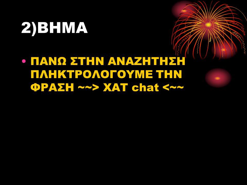 2)ΒΗΜΑ ΠΑΝΩ ΣΤΗΝ ΑΝΑΖΗΤΗΣΗ ΠΛΗΚΤΡΟΛΟΓΟΥΜΕ ΤΗΝ ΦΡΑΣΗ ~~> XAT chat <~~