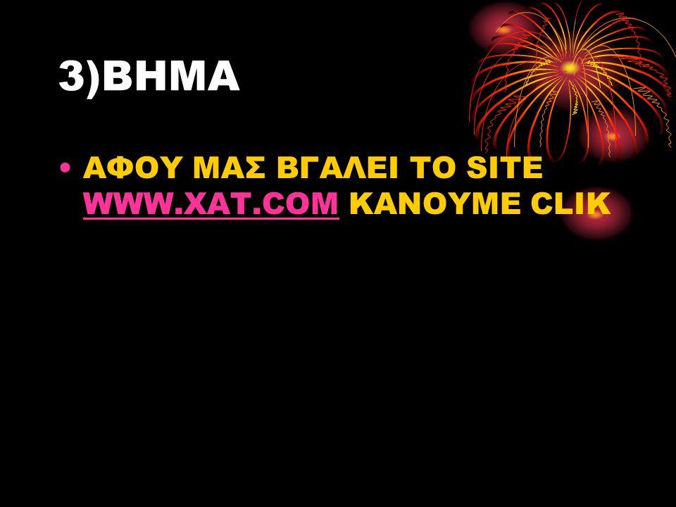 3)ΒΗΜΑ ΑΦΟΥ ΜΑΣ ΒΓΑΛΕΙ ΤΟ SITE WWW.XAT.COM KANOYME CLIK WWW.XAT.COM