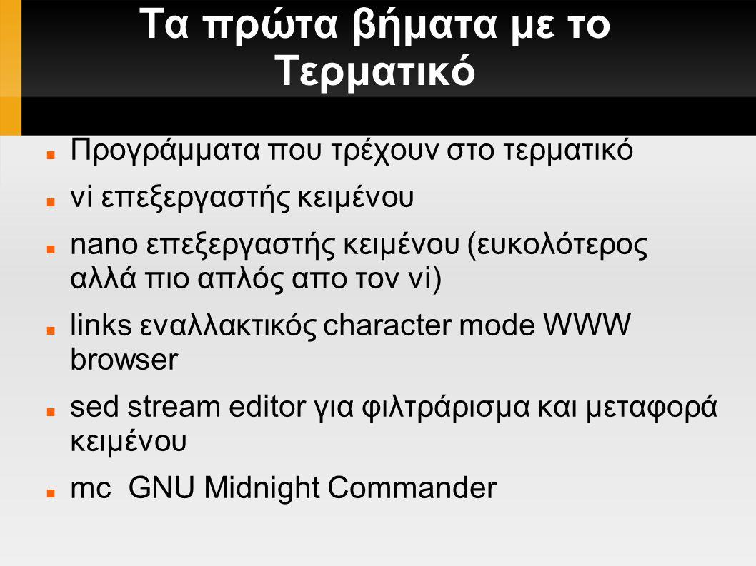 Τα πρώτα βήματα με το Τερματικό Προγράμματα που τρέχουν στο τερματικό vi επεξεργαστής κειμένου nano επεξεργαστής κειμένου (ευκολότερος αλλά πιο απλός απο τον vi) links εναλλακτικός character mode WWW browser sed stream editor για φιλτράρισμα και μεταφορά κειμένου mc GNU Midnight Commander