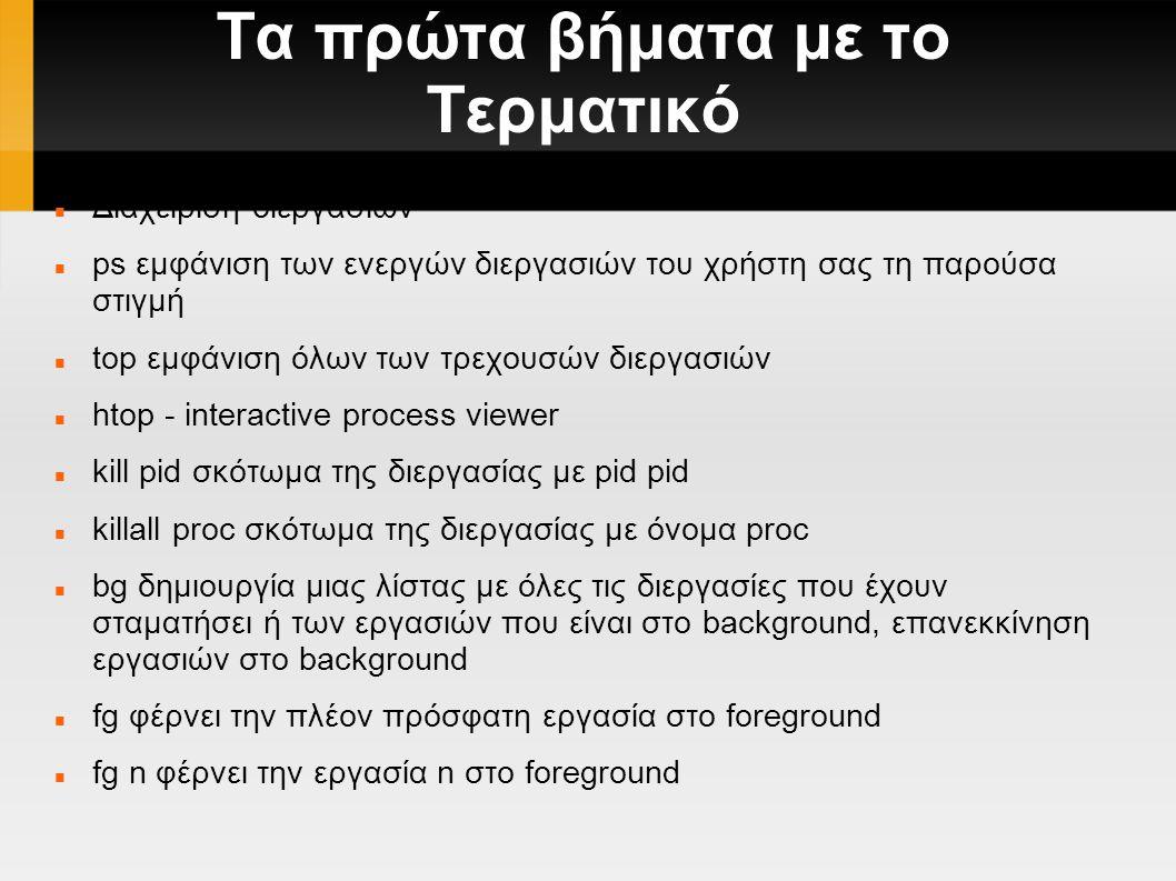 Τα πρώτα βήματα με το Τερματικό Διαχείριση διεργασιών ps εμφάνιση των ενεργών διεργασιών του χρήστη σας τη παρούσα στιγμή top εμφάνιση όλων των τρεχουσών διεργασιών htop - interactive process viewer kill pid σκότωμα της διεργασίας με pid pid killall proc σκότωμα της διεργασίας με όνομα proc bg δημιουργία μιας λίστας με όλες τις διεργασίες που έχουν σταματήσει ή των εργασιών που είναι στο background, επανεκκίνηση εργασιών στο background fg φέρνει την πλέον πρόσφατη εργασία στο foreground fg n φέρνει την εργασία n στο foreground