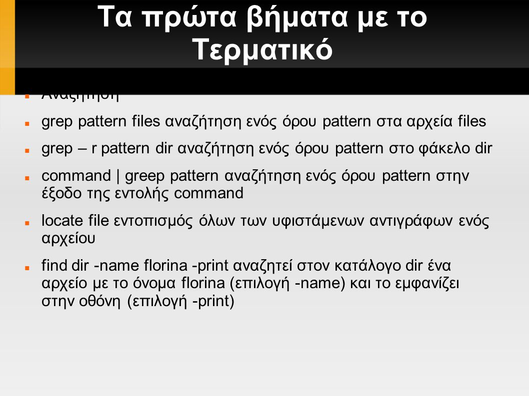 Τα πρώτα βήματα με το Τερματικό Αναζήτηση grep pattern files αναζήτηση ενός όρου pattern στα αρχεία files grep – r pattern dir αναζήτηση ενός όρου pattern στο φάκελο dir command | greep pattern αναζήτηση ενός όρου pattern στην έξοδο της εντολής command locate file εντοπισμός όλων των υφιστάμενων αντιγράφων ενός αρχείου find dir -name florina -print αναζητεί στον κατάλογο dir ένα αρχείο με το όνομα florina (επιλογή -name) και το εμφανίζει στην οθόνη (επιλογή -print)