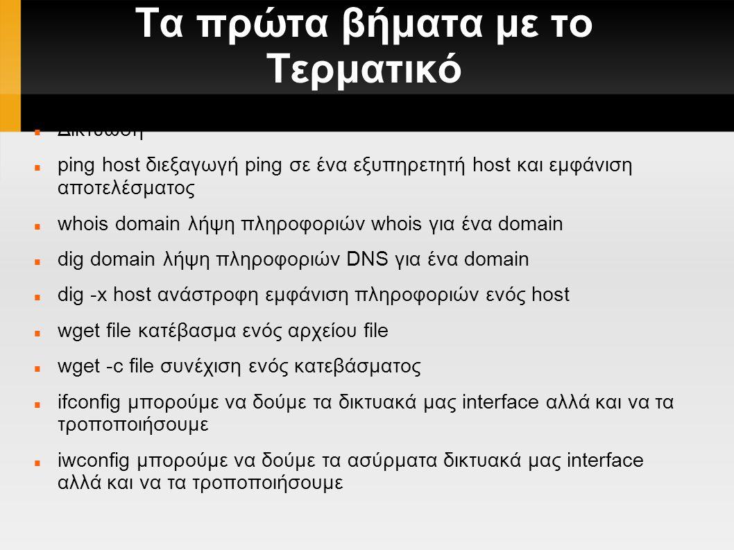 Τα πρώτα βήματα με το Τερματικό Δικτύωση ping host διεξαγωγή ping σε ένα εξυπηρετητή host και εμφάνιση αποτελέσματος whois domain λήψη πληροφοριών whois για ένα domain dig domain λήψη πληροφοριών DNS για ένα domain dig -x host ανάστροφη εμφάνιση πληροφοριών ενός host wget file κατέβασμα ενός αρχείου file wget -c file συνέχιση ενός κατεβάσματος ifconfig μπορούμε να δούμε τα δικτυακά μας interface αλλά και να τα τροποποιήσουμε iwconfig μπορούμε να δούμε τα ασύρματα δικτυακά μας interface αλλά και να τα τροποποιήσουμε