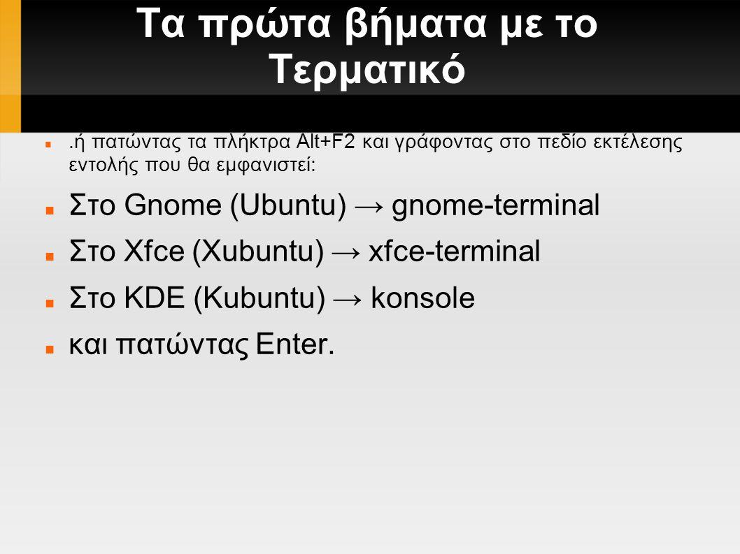 Τα πρώτα βήματα με το Τερματικό.ή πατώντας τα πλήκτρα Alt+F2 και γράφοντας στο πεδίο εκτέλεσης εντολής που θα εμφανιστεί: Στο Gnome (Ubuntu) → gnome-terminal Στο Xfce (Xubuntu) → xfce-terminal Στο KDE (Kubuntu) → konsole και πατώντας Enter.