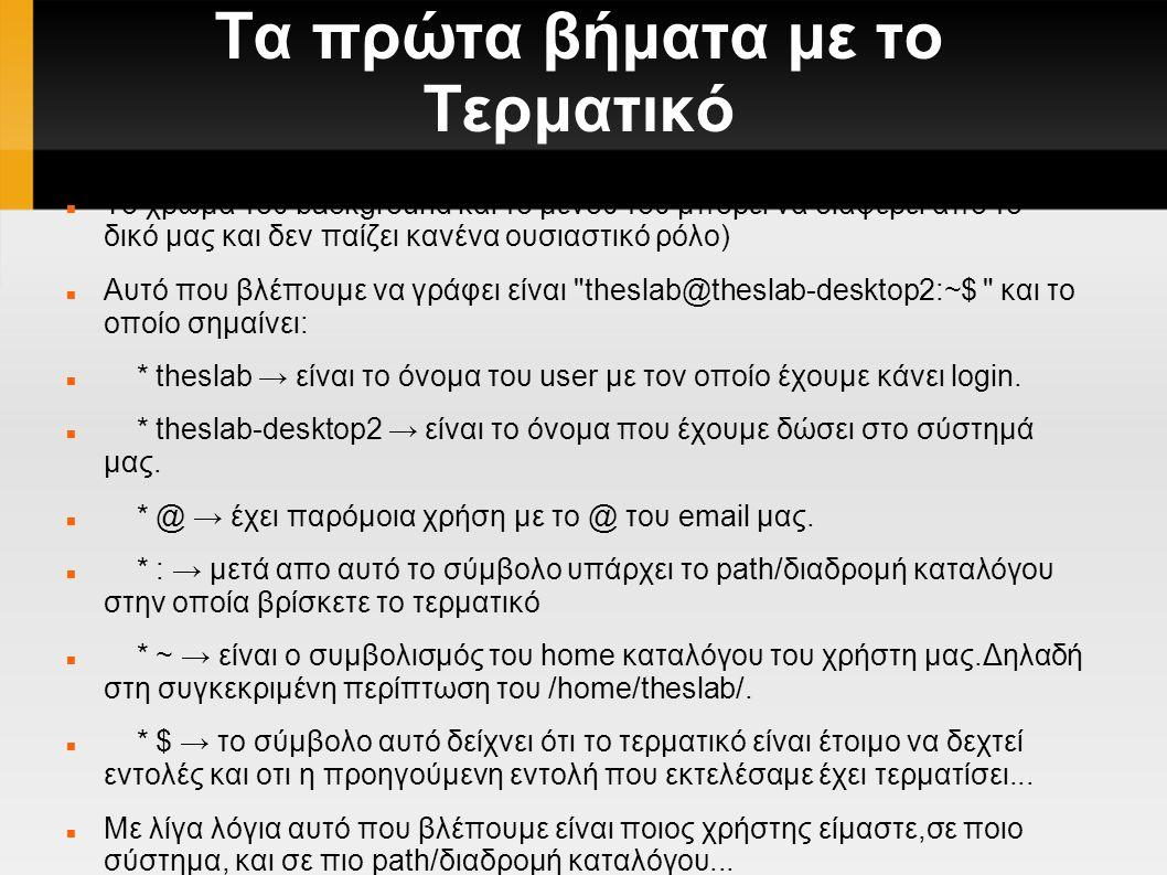 Τα πρώτα βήματα με το Τερματικό To χρώμα του background και το μενού του μπορεί να διαφέρει απο το δικό μας και δεν παίζει κανένα ουσιαστικό ρόλο) Αυτό που βλέπουμε να γράφει είναι theslab@theslab-desktop2:~$ και το οποίο σημαίνει: * theslab → είναι το όνομα του user με τον οποίο έχουμε κάνει login.