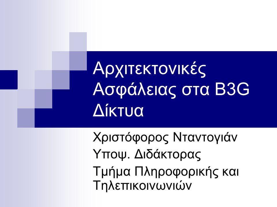 Αρχιτεκτονικές Ασφάλειας στα B3G Δίκτυα Χριστόφορος Νταντογιάν Υποψ. Διδάκτορας Τμήμα Πληροφορικής και Τηλεπικοινωνιών