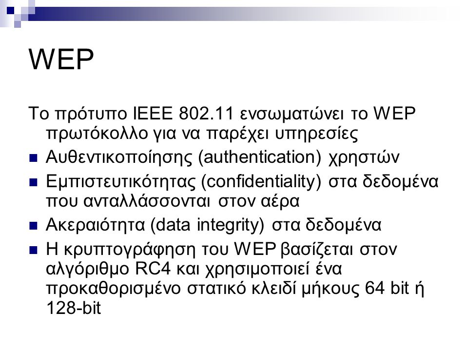 WEP Το πρότυπο ΙΕΕΕ 802.11 ενσωματώνει το WEP πρωτόκολλο για να παρέχει υπηρεσίες Aυθεντικοποίησης (authentication) χρηστών Eμπιστευτικότητας (confide