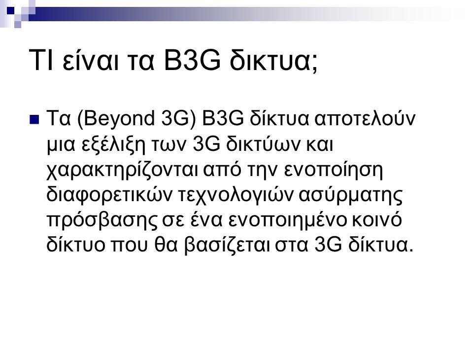 ΤΙ είναι τα B3G δικτυα; Τα (Beyond 3G) B3G δίκτυα αποτελούν μια εξέλιξη των 3G δικτύων και χαρακτηρίζονται από την ενοποίηση διαφορετικών τεχνολογιών ασύρματης πρόσβασης σε ένα ενοποιημένο κοινό δίκτυο που θα βασίζεται στα 3G δίκτυα.