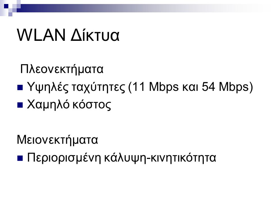 WLAN Δίκτυα Πλεονεκτήματα Υψηλές ταχύτητες (11 Mbps και 54 Mbps) Χαμηλό κόστος Μειονεκτήματα Περιορισμένη κάλυψη-κινητικότητα