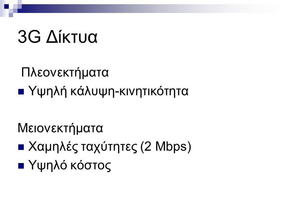 3G Δίκτυα Πλεονεκτήματα Υψηλή κάλυψη-κινητικότητα Μειονεκτήματα Χαμηλές ταχύτητες (2 Mbps) Υψηλό κόστος