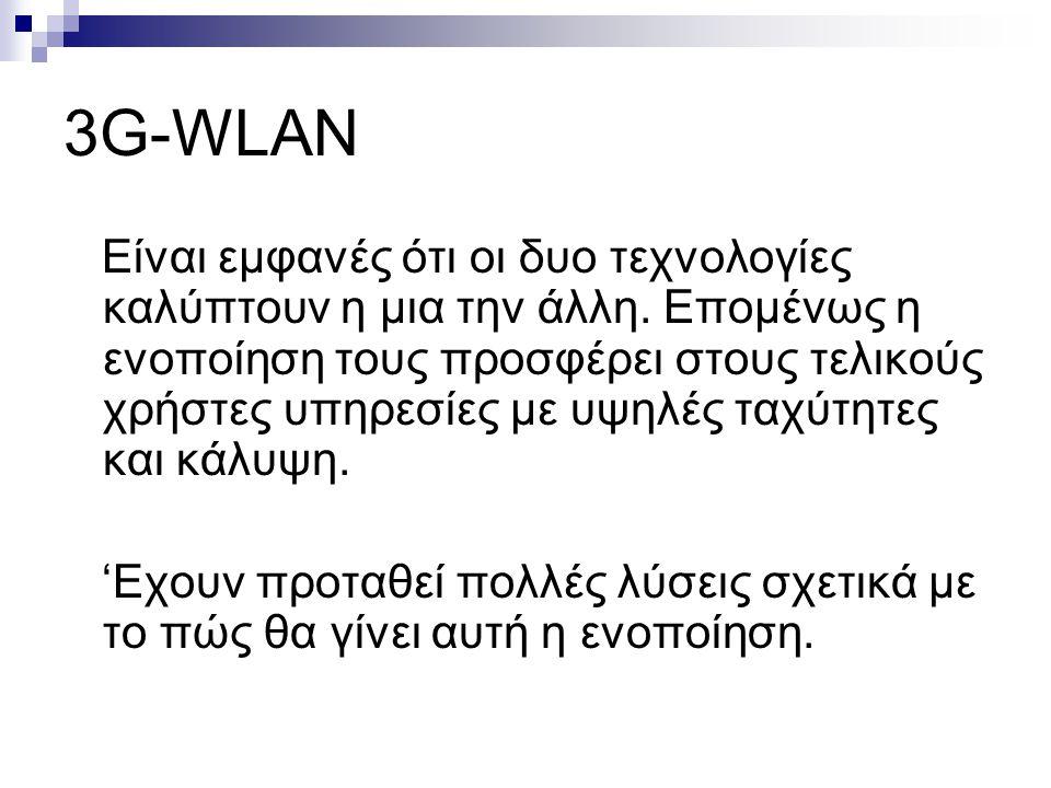 3G-WLAN Είναι εμφανές ότι οι δυο τεχνολογίες καλύπτουν η μια την άλλη. Επομένως η ενοποίηση τους προσφέρει στους τελικούς χρήστες υπηρεσίες με υψηλές