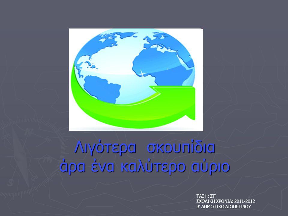 Λιγότερα σκουπίδια άρα ένα καλύτερο αύριο ΤΑΞΗ: ΣΤ' ΣΧΟΛΙΚΗ ΧΡΟΝΙΑ: 2011-2012 Β' ΔΗΜΟΤΙΚΟ ΛΙΟΠΕΤΡΙΟΥ