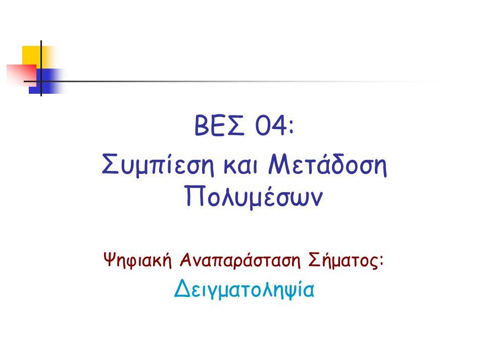 ΒΕΣ 04: Συμπίεση και Μετάδοση Πολυμέσων Ψηφιακή Αναπαράσταση Σήματος: Δειγματοληψία
