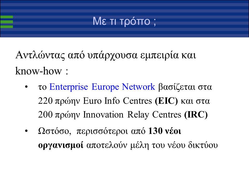 Με τι τρόπο ; Αντλώντας από υπάρχουσα εμπειρία και know-how : το Enterprise Europe Network βασίζεται στα 220 πρώην Euro Info Centres (EIC) και στα 200 πρώην Innovation Relay Centres (IRC) Ωστόσο, περισσότεροι από 130 νέοι οργανισμοί αποτελούν μέλη του νέου δικτύου