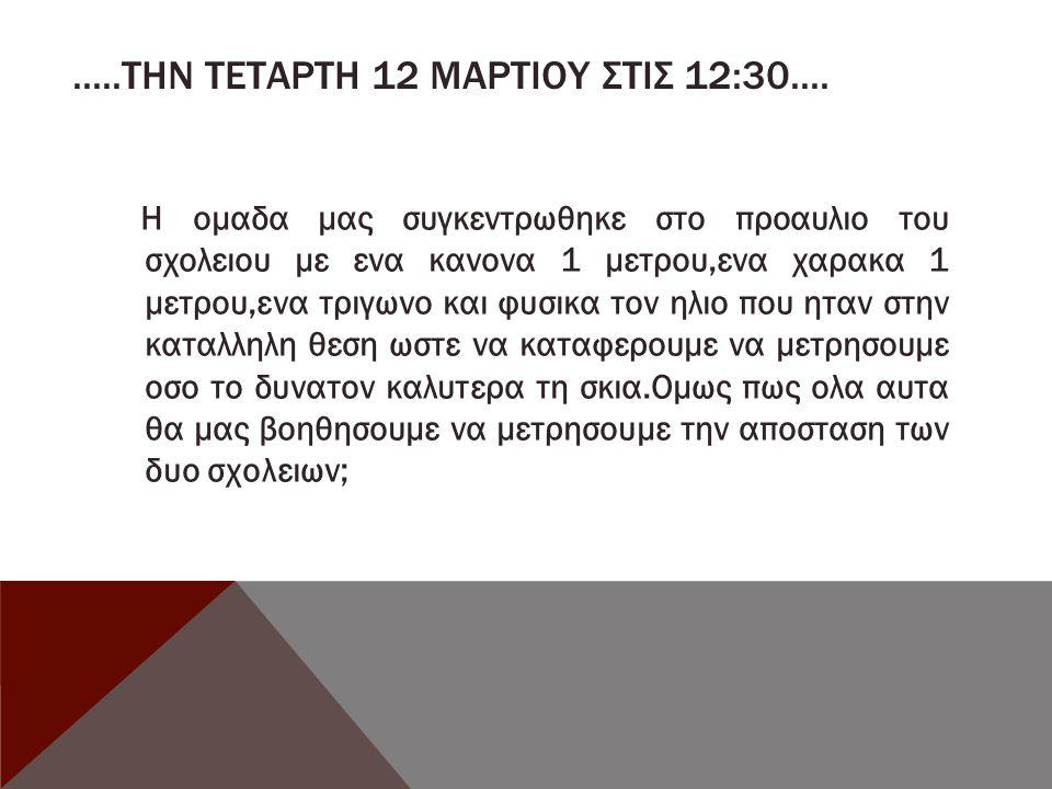 .....ΤΗΝ ΤΕΤΑΡΤΗ 12 ΜΑΡΤΙΟΥ ΣΤΙΣ 12:30.... Η ομαδα μας συγκεντρωθηκε στο προαυλιο του σχολειου με ενα κανονα 1 μετρου,ενα χαρακα 1 μετρου,ενα τριγωνο