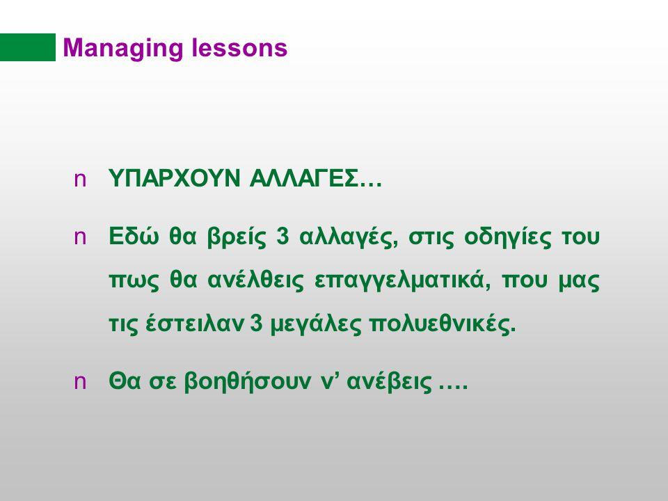 Managing lessons YΠAΡXOYN ΑΛΛΑΓΕΣ… Εδώ θα βρείς 3 αλλαγές, στις οδηγίες του πως θα ανέλθεις επαγγελματικά, που μας τις έστειλαν 3 μεγάλες πολυεθνικές.