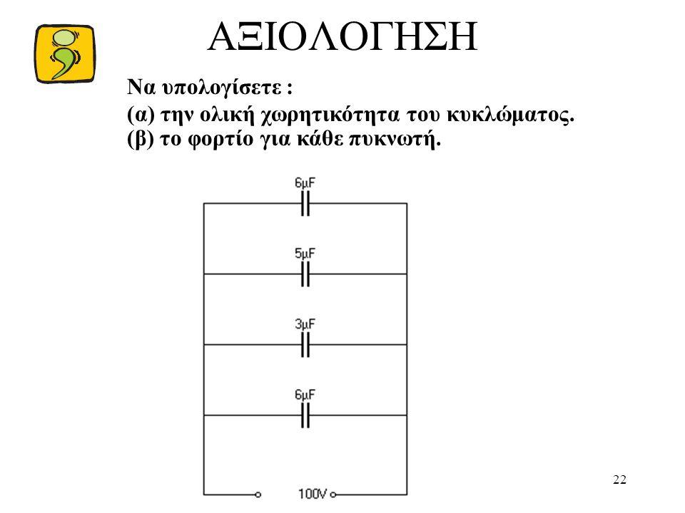 22 ΑΞΙΟΛΟΓΗΣΗ Να υπολογίσετε : (α) την ολική χωρητικότητα του κυκλώματος. (β) το φορτίο για κάθε πυκνωτή.