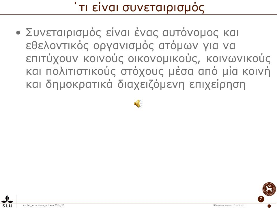 social_economy_athens 30/v/11 ©κosτas κaranτininis 2011 7 ΄τι είναι συνεταιρισμός Συνεταιρισμός είναι ένας αυτόνομος και εθελοντικός οργανισμός ατόμων