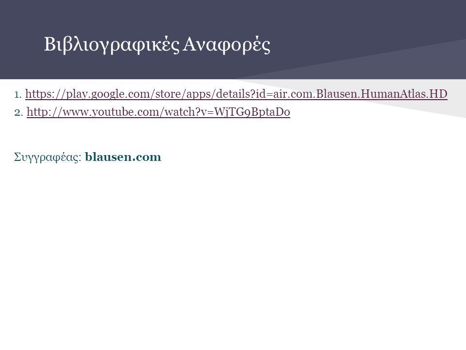 Βιβλιογραφικές Αναφορές 1. https://play.google.com/store/apps/details?id=air.com.Blausen.HumanAtlas.HDhttps://play.google.com/store/apps/details?id=ai
