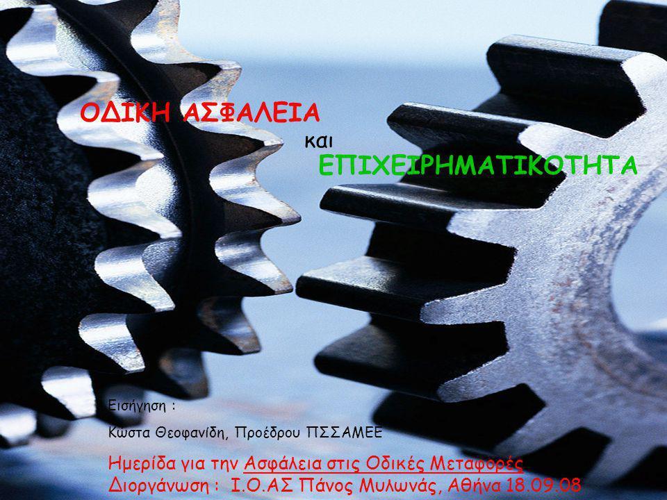 Εισήγηση : Kώστα Θεοφανίδη, Προέδρου ΠΣΣΑΜΕΕ Ημερίδα για την Ασφάλεια στις Οδικές Μεταφορές Διοργάνωση : I.O.AΣ Πάνος Μυλωνάς, Αθήνα 18.09.08 ΕΠΙΧΕΙΡΗΜΑΤΙΚΟΤΗΤΑ ΟΔΙΚΗ ΑΣΦΑΛΕΙΑ και