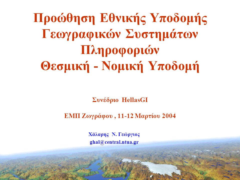 Προώθηση Εθνικής Υποδομής Γεωγραφικών Συστημάτων Πληροφοριών Θεσμική - Νομική Υποδομή Συνέδριο HellasGI ΕΜΠ Ζωγράφου, 11-12 Μαρτίου 2004 Χάλαρης N.