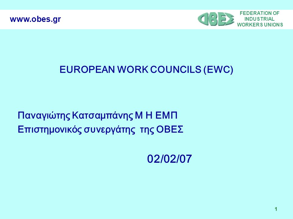 FEDERATION OF INDUSTRIAL WORKERS UNIONS 1 www.obes.gr EUROPEAN WORK COUNCILS (EWC) Παναγιώτης Κατσαμπάνης Μ Η ΕΜΠ Επιστημονικός συνεργάτης της ΟΒΕΣ 02