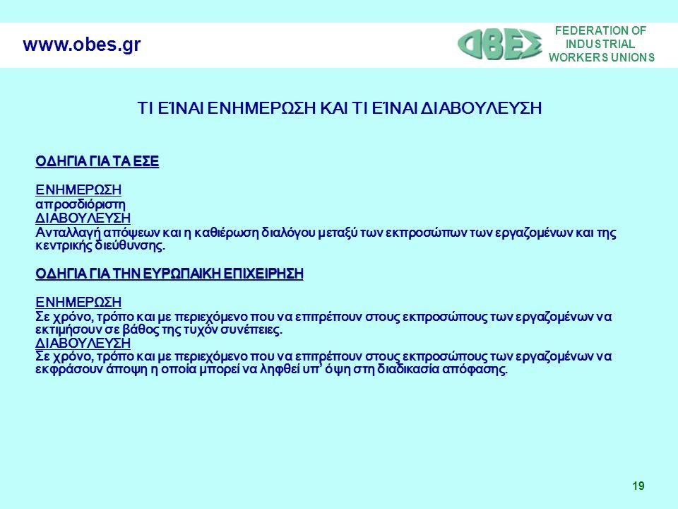 FEDERATION OF INDUSTRIAL WORKERS UNIONS 19 www.obes.gr ΤΙ ΕΊΝΑΙ ΕΝΗΜΕΡΩΣΗ ΚΑΙ ΤΙ ΕΊΝΑΙ ΔΙΑΒΟΥΛΕΥΣΗ ΟΔΗΓΙΑ ΓΙΑ ΤΑ ΕΣΕ ΕΝΗΜΕΡΩΣΗ απροσδιόριστη ΔΙΑΒΟΥΛΕΥΣΗ Ανταλλαγή απόψεων και η καθιέρωση διαλόγου μεταξύ των εκπροσώπων των εργαζομένων και της κεντρικής διεύθυνσης.