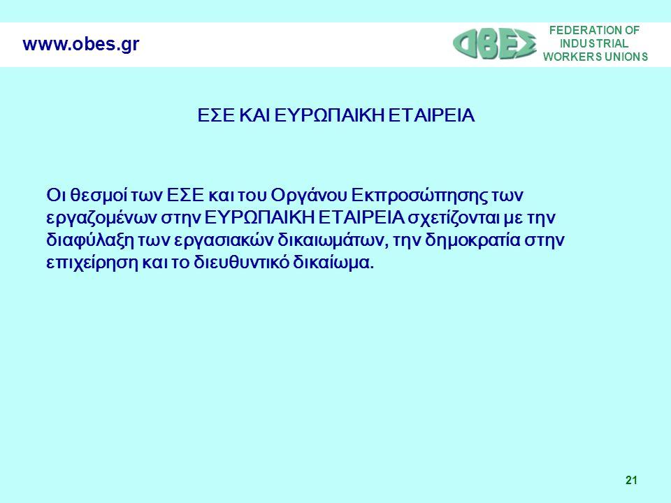 FEDERATION OF INDUSTRIAL WORKERS UNIONS 21 www.obes.gr ΕΣΕ ΚΑΙ ΕΥΡΩΠΑΙΚΗ ΕΤΑΙΡΕΙΑ Οι θεσμοί των ΕΣΕ και του Οργάνου Εκπροσώπησης των εργαζομένων στην ΕΥΡΩΠΑΙΚΗ ΕΤΑΙΡΕΙΑ σχετίζονται με την διαφύλαξη των εργασιακών δικαιωμάτων, την δημοκρατία στην επιχείρηση και το διευθυντικό δικαίωμα.