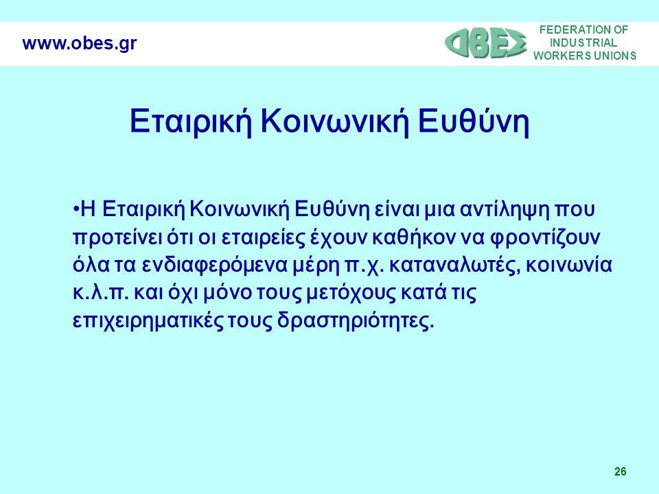 FEDERATION OF INDUSTRIAL WORKERS UNIONS 26 www.obes.gr Η Εταιρική Κοινωνική Ευθύνη είναι μια αντίληψη που προτείνει ότι οι εταιρείες έχουν καθήκον να φροντίζουν όλα τα ενδιαφερόμενα μέρη π.χ.